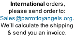International orders,  please send order to: Sales@parrottoyangels.org. We�ll calculate the shipping & send you an invoice.