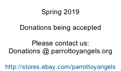 Spring 2019  Donations being accepted  Please contact us: Donations @ parrottoyangels.org  http://stores.ebay.com/parrottoyangels