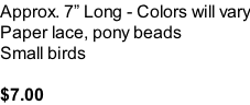 Approx. 7� Long - Colors will vary Paper lace, pony beads  Small birds  $7.00