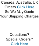 Canada, Australia, UK  Orders Click Here So We May Quote Your Shipping Charges    Questions?   Special Orders? Click Here