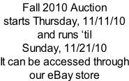 Fall 2010 Auction starts Thursday, 11/11/10 and runs �til Sunday, 11/21/10   It can be accessed through our eBay store