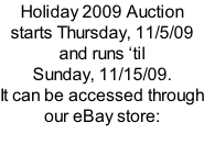 Holiday 2009 Auction starts Thursday, 11/5/09 and runs �til Sunday, 11/15/09.   It can be accessed through our eBay store: