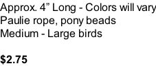 Approx. 4� Long - Colors will vary Paulie rope, pony beads Medium - Large birds  $2.75
