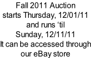 Fall 2011 Auction starts Thursday, 12/01/11 and runs �til Sunday, 12/11/11   It can be accessed through our eBay store
