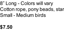 8� Long - Colors will vary Cotton rope, pony beads, star Small - Medium birds  $7.50
