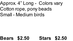 Approx. 4� Long -  Colors vary Cotton rope, pony beads Small - Medium birds    Bears   $2.50        Stars   $2.50