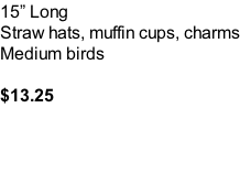 15� Long Straw hats, muffin cups, charms Medium birds  $13.25