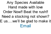 Any Species Available Hand made with love Order Now!! Beat the rush!! Need a stocking not shown? E us....we�ll be glad to make it Email