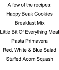 A few of the recipes: Happy Beak Cookies Breakfast Mix Little Bit Of Everything Meal Pasta Primavera Red, White & Blue Salad Stuffed Acorn Squash