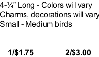 4-�� Long - Colors will vary Charms, decorations will vary Small - Medium birds       1/$1.75                2/$3.00